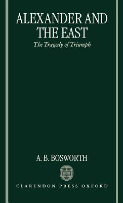 Alexander and the East: The Tragedy of Triumph - Bosworth, Albert Brian