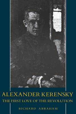 Alexander Kerensky: The First Love of the Revolution - Abraham, Richard