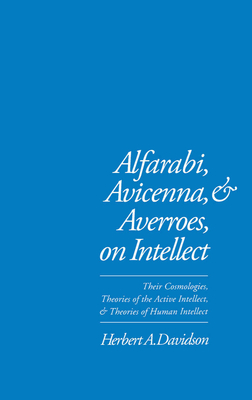 Alfarabi, Avicenna, and Averroes on Intellect: Their Cosmologies, Theories of the Active Intellect, and Theories of Human Intellect - Davidson, Herbert a
