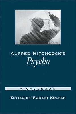 Alfred Hitchcock's Psycho: A Casebook - Kolker, Robert Phillip (Editor)