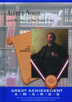 Alfred Nobel: And the Story of the Nobel Prize - Bankston, John