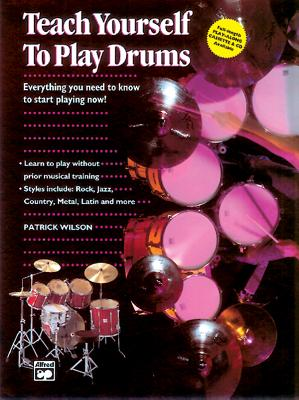Alfred's Teach Yourself to Play Drums: Everything You Need to Know to Start Playing Now! - Wilson, Patrick