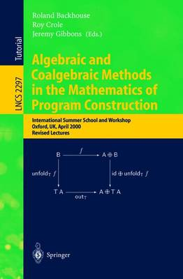 Algebraic and Coalgebraic Methods in the Mathematics of Program Construction: International Summer School and Workshop, Oxford, Uk, April 10-14, 2000, Revised Lectures - Backhouse, Roland (Editor), and Crole, Roy (Editor), and Gibbons, Jeremy (Editor)