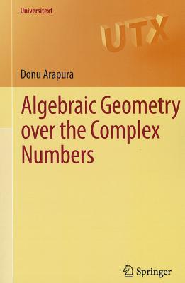 Algebraic Geometry Over the Complex Numbers - Arapura, Donu