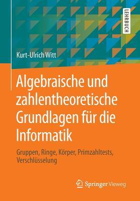 Algebraische Und Zahlentheoretische Grundlagen Fur Die Informatik: Gruppen, Ringe, Korper, Primzahltests, Verschlusselung - Witt, Kurt-Ulrich