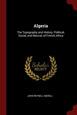 Algeria: The Topography and History, Political, Social, and Natural, of French Africa - Morell, John Reynell