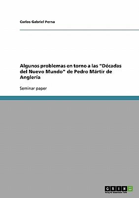 Algunos Problemas En Torno a Las Decadas del Nuevo Mundo de Pedro Martir de Angleria - Perna, Carlos Gabriel