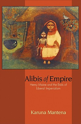 Alibis of Empire: Henry Maine and the Ends of Liberal Imperialism - Mantena, Karuna