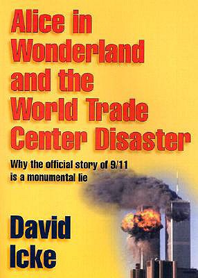 Alice in Wonderland and the World Trade Center Disaster: Why the Official Story of 9/11 Is a Monumental Lie - Icke, David