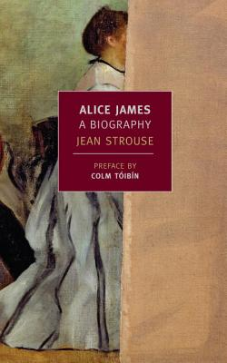 Alice James: A Biography - Strouse, Jean, and Toibin, Colm (Preface by)
