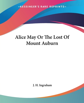 Alice May or the Lost of Mount Auburn - Ingraham, J H