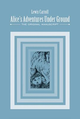 Alice's Adventures Under Ground: The Original Manuscript - Carroll, Lewis