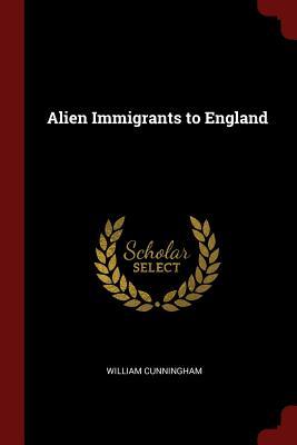 Alien Immigrants to England - Cunningham, William