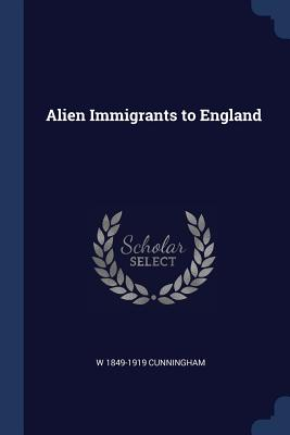 Alien Immigrants to England - Cunningham, W 1849-1919