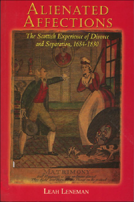 Alienated Affections: Divorce and Separation in Scotland 1684-1830 - Leneman, Leah, Professor