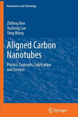 Aligned Carbon Nanotubes: Physics, Concepts, Fabrication and Devices - Ren, Zhifeng, and Lan, Yucheng, and Wang, Yang
