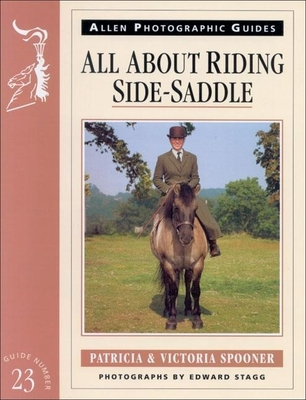 All about Riding Side-Saddle - Spooner, Patricia, and Spooner, Victoria, and Stagg, Edward (Photographer)