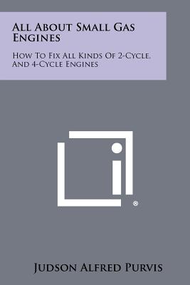 All about Small Gas Engines: How to Fix All Kinds of 2-Cycle, and 4-Cycle Engines - Purvis, Judson Alfred