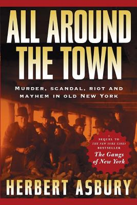All Around the Town: Murder, Scandal, Riot and Mayhem in Old New York - Asbury, Herbert