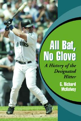 All Bat, No Glove: A History of the Designated Hitter - McKelvey, G Richard