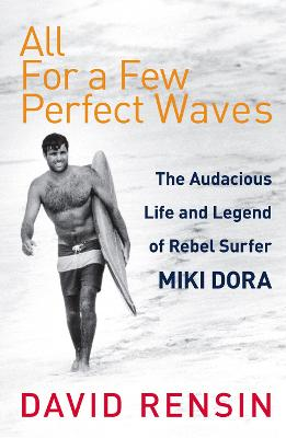 All For A Few Perfect Waves: The Audacious Life and Legend of Rebel Surfer Miki Dora - Rensin, David