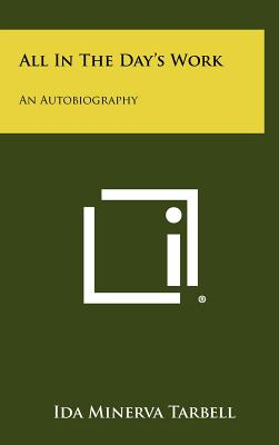 All in the Day's Work: An Autobiography - Tarbell, Ida M