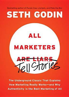 All Marketers Are Liars: The Underground Classic That Explains How Marketing Really Works--And Why Authenticity Is the Best Marketing of All - Godin, Seth