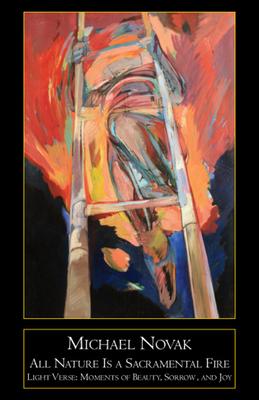 All Nature Is a Sacramental Fire: Moments of Beauty, Sorrow, and Joy - Novak, Michael