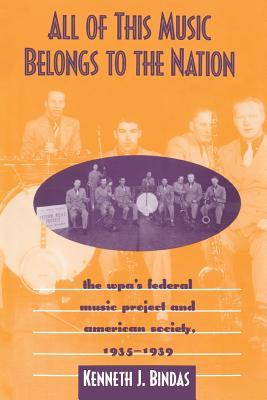 All of This Music Belongs to the Nation: The Wpa's Federal Music Project and American Society - Bindas, Kenneth J