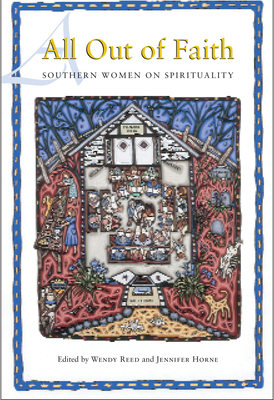 All Out of Faith: Southern Women on Spirituality - Reed, Wendy (Editor), and Horne, Jennifer (Editor), and Kidd, Sue Monk (Contributions by)