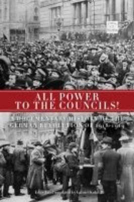 All Power to the Councils!: A Documentary History of the German Revolution 1918-1919 - Kuhn, Gabriel