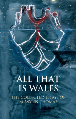 All That Is Wales: The Collected Essays of M. Wynn Thomas - Thomas, M. Wynn