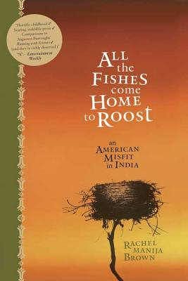 All the Fishes Come Home to Roost: An American Misfit in India - Brown, Rachel Manija