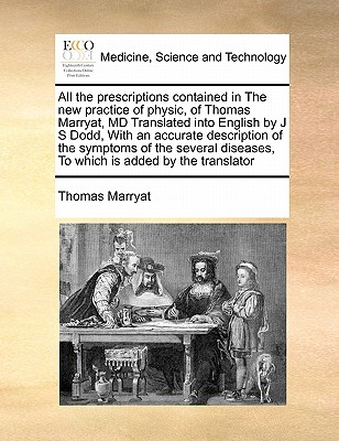 All the Prescriptions Contained in the New Practice of Physic, of Thomas Marryat, MD Translated Into English by J S Dodd, with an Accurate Description of the Symptoms of the Several Diseases, to Which Is Added by the Translator - Marryat, Thomas
