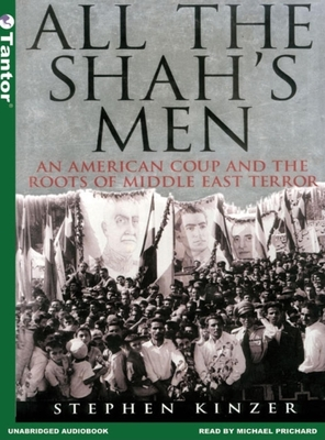 All the Shah's Men: An American Coup and the Roots of Middle East Terror - Kinzer, Stephen, and Prichard, Michael (Read by)