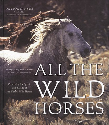 All the Wild Horses: Preserving the Spirit and Beauty of the World's Wild Horses - Hyde, Dayton O, and Summers, Rita (Photographer), and Summers, Charles G, Jr. (Photographer)