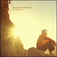 All Things New - Steven Curtis Chapman