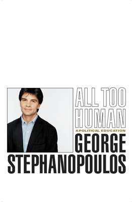 All Too Human: A Political Education - Stephanopoulos, George