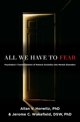 All We Have to Fear: Psychiatry's Transformation of Natural Anxieties Into Mental Disorders - Horwitz Phd, Allan V