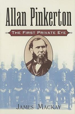 Allan Pinkerton: The First Private Eye - MacKay, James