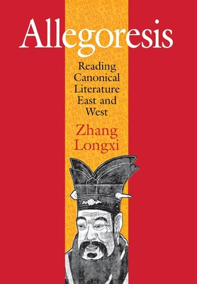 Allegoresis: Reading Canonical Literature East and West - Longxi, Zhang