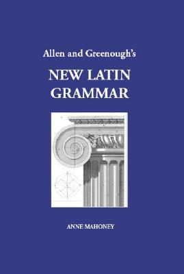 Allen and Greenough's New Latin Grammar - Mahoney, Anne (Editor), and Allen, J H, and Greenough, J B