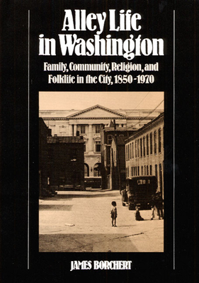 Alley Life in Washington: Family, Community, Religion, and Folklife in the City, 1850-1970 - Borchert, James