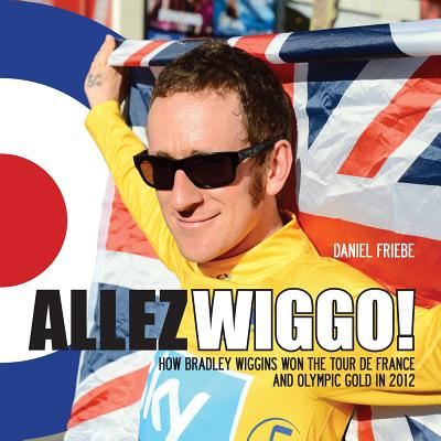 Allez Wiggo!: How Bradley Wiggins won the Tour de France and Olympic gold in 2012 - Friebe, Daniel