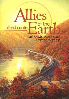Allies of the Earth: Railroads and the Soul of Preservation - Runte, Alfred