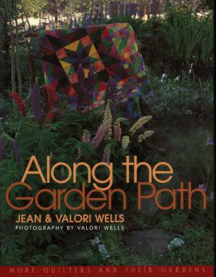 Along the Garden Path: More Quilters and Their Gardens - Wells, Jean, and Wells, Valire