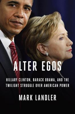 Alter Egos: Hillary Clinton, Barack Obama, and the Twilight Struggle Over American Power - Landler, Mark