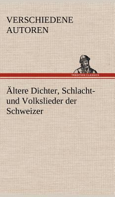 Altere Dichter, Schlacht- Und Volkslieder Der Schweizer - Verschiedene Autoren