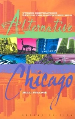 Alternative Chicago: Unique Destinations Beyond the Magnificent Mile - Franz, Bill