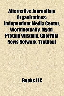 Alternative Journalism Organizations: Independent Media Center, Worldnetdaily, Mydd, Protein Wisdom, Guerrilla News Network, Truthout - Books, LLC (Creator)